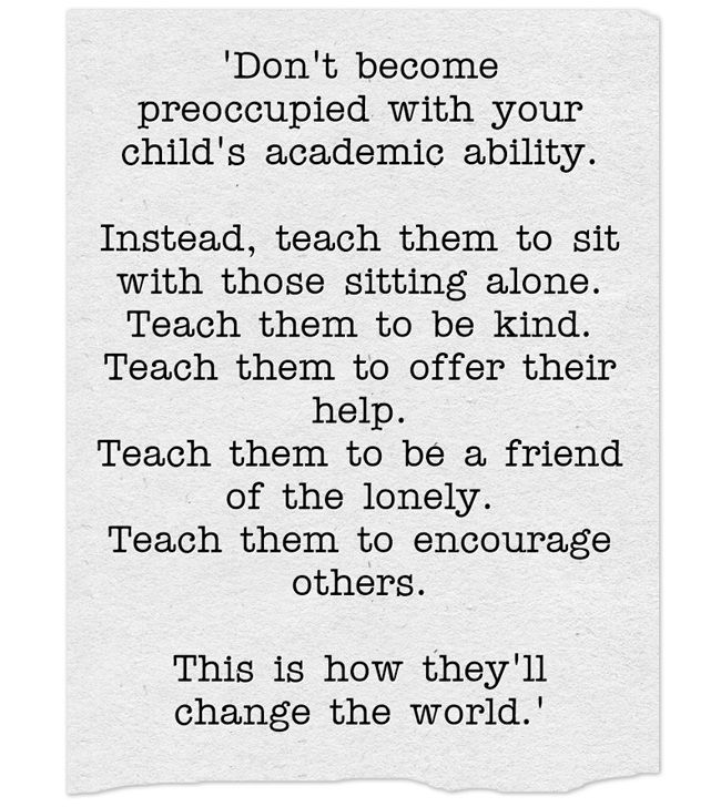 'Don't become preoccupied with your child's academic ability. Instead, teach them to sit with those sitting alone. Teach them to be kind. Teach them to offer their help. Teach them to be a friend of the lonely. Teach them to encourage others. This is...