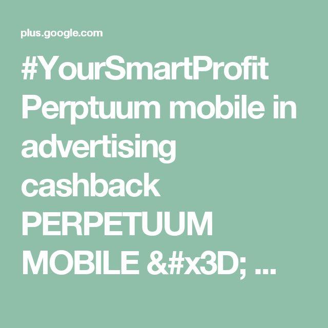 #YourSmartProfit  Perptuum mobile in advertising cashback PERPETUUM MOBILE = ...
