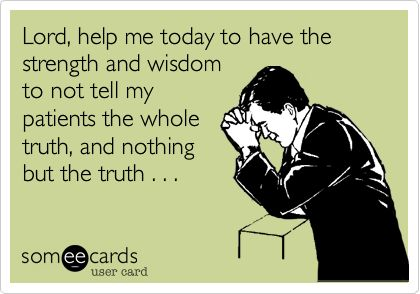 Lord, help me today to have the strength and wisdom to not tell my patients the whole truth, and nothing but the truth . . .