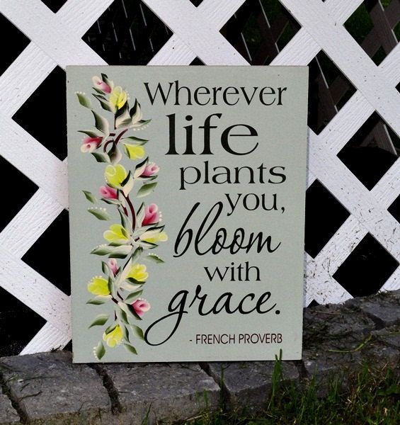 """""""Wherever Life Plants You, Bloom With Grace."""" - French Proverb"""