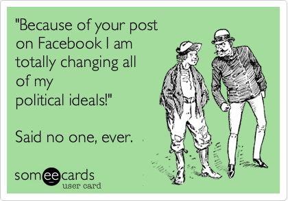 'Because of your post on Facebook I am totally changing all of my political ideals!' Said no one, ever.