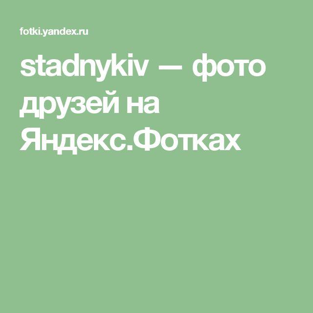 stadnykiv — фото друзей на Яндекс.Фотках