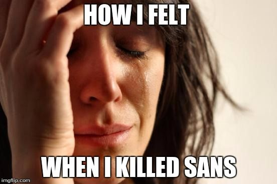 First World Problems meme, Undertale, I never actually did this and I don't plan on doing so, how I felt when I killed sans