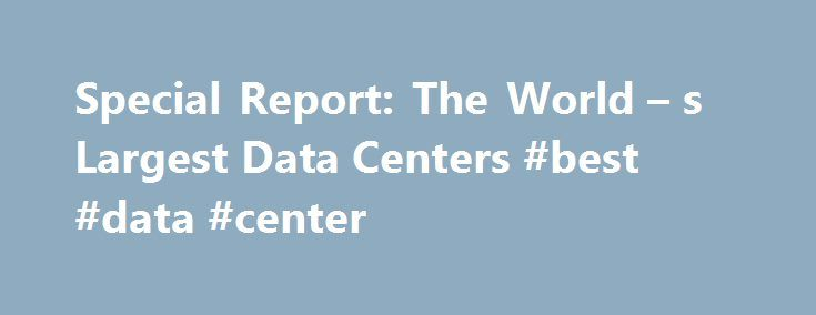 Special Report: The World – s Largest Data Centers #best #data #center http://kentucky.remmont.com/special-report-the-world-s-largest-data-centers-best-data-center/  # Special Report: The World s Largest Data Centers The mega-data center has become a staple of our global technology infrastructure, serving as the backbone of the digital economy. The growth of the Internet is driving an enormous appetite for network capacity and data storage, creating a new class of data centers that can scale…