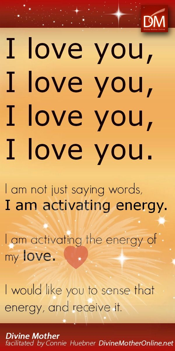 """""""I love you, I love you, I love you, I love you. I am not just saying words, I am activating energy. I am activating the energy of my love. I would like you to sense that energy, and receive it."""""""