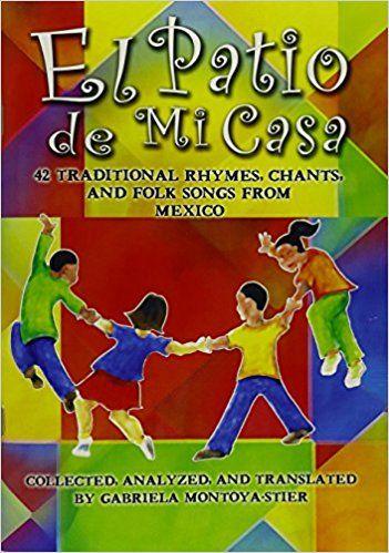 El Patio de Mi Casa - 42 Traditional Rhymes, Chants, and Folk Songs from Mexico: Gabriela Montoya-Stier, Martha Chlipala: 9781579996109: Amazon.com: Books