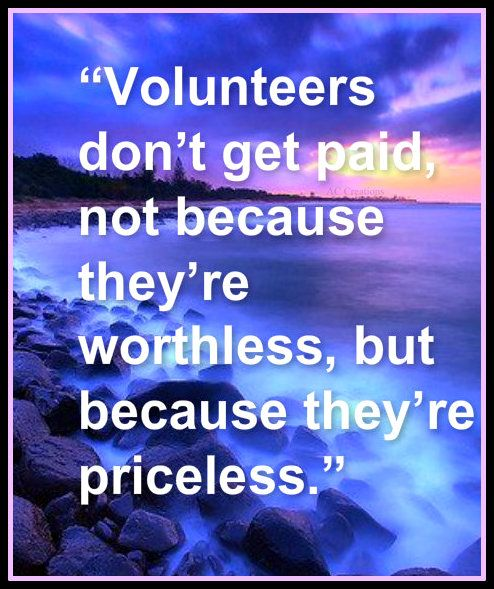 Volunteers don't get paid, not because they're worthless, but because they're priceless.