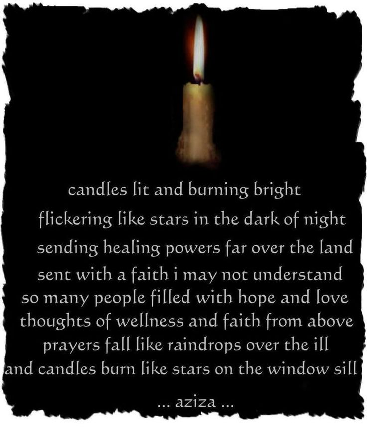 Healing - candles lit and burning bright, flickering like stars in the dark of night, sending healing powers far over the land sent with a faith i may not understand. so many people filled with hope and love. thoughts of wellness and faith from above. prayers fall like raindrops over the ill and candles burn like stars on the window sill. ..aziza..  Thanks to Wicca Annie for the share.