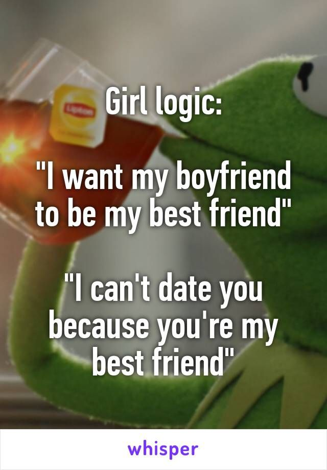 """Girl logic:  """"I want my boyfriend to be my best friend""""  """"I can't date you because you're my best friend"""""""