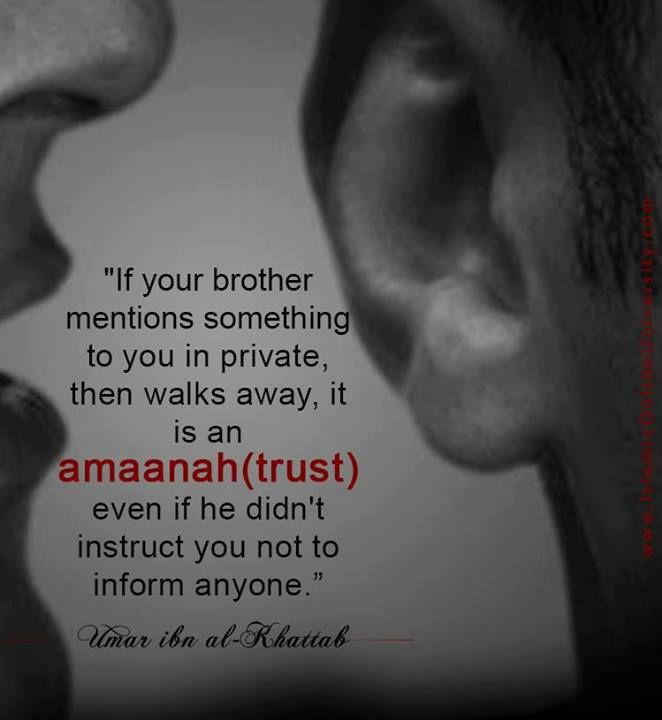 "Umar ibn al-Khattab: ""If your brother mentions something to you in private, then walks away, it is an amaanah (trust) even if he didn't instruct you not to inform anyone."" (Ibn Muflih's Adaab Ash-Sharee'ah)."