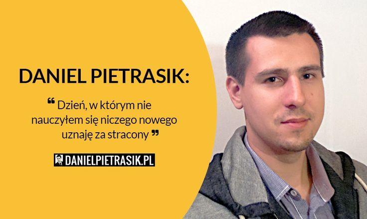 Daniel Pietrasik: Dzień, w którym nie nauczyłem się niczego nowego uznaję za stracony