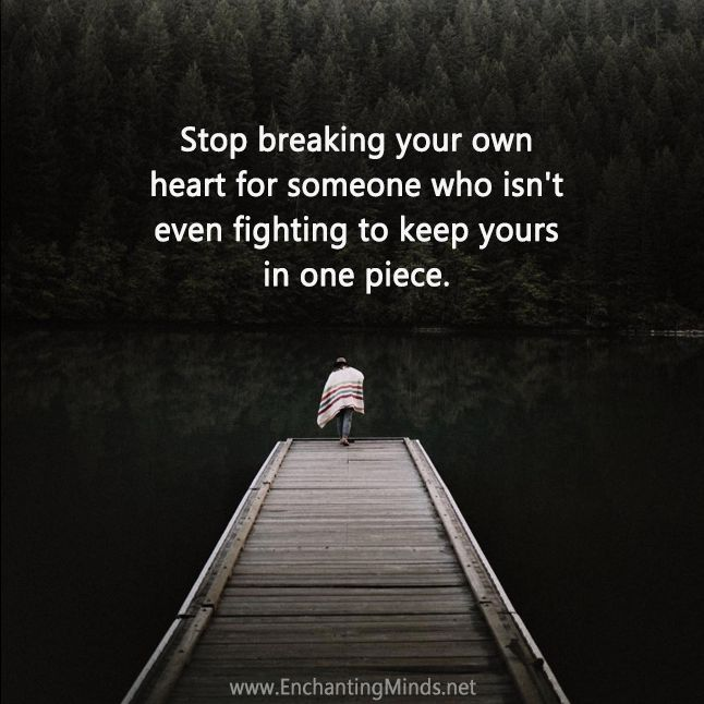 Stop breaking your own heart for someone who isn't even fighting to keep yours in one piece.