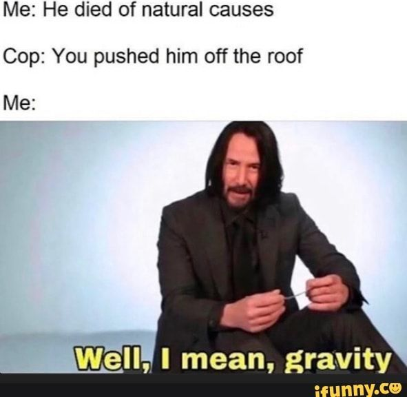 Me He Died Of Natural Causes Cop You Pushed Him Off The Roof Ifunny Ironic Memes Dark Humour Memes Stupid Memes