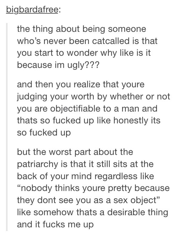 I have sadly had this thought. I see so many friends posting about daily catcalls and I'm confused because it's never been an issue for me. I also don't walk city streets much, so that may be it.