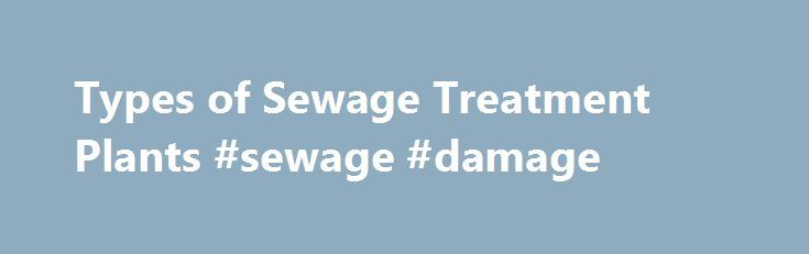 Types of Sewage Treatment Plants #sewage #damage http://minneapolis.remmont.com/types-of-sewage-treatment-plants-sewage-damage/  # Types of Sewage Treatment Plants Wastewater Processes There are many different kinds of sewage treatment plants which vary in the process by which they treat wastewater. Generally, they can be classified into the following types of system: For more information on each type of treatment plant, please follow the links above by clicking on the relevant system. All…