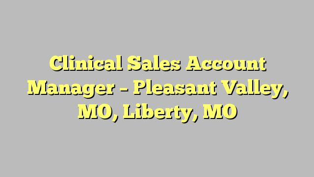 Clinical Sales Account Manager - Pleasant Valley, MO, Liberty, MO