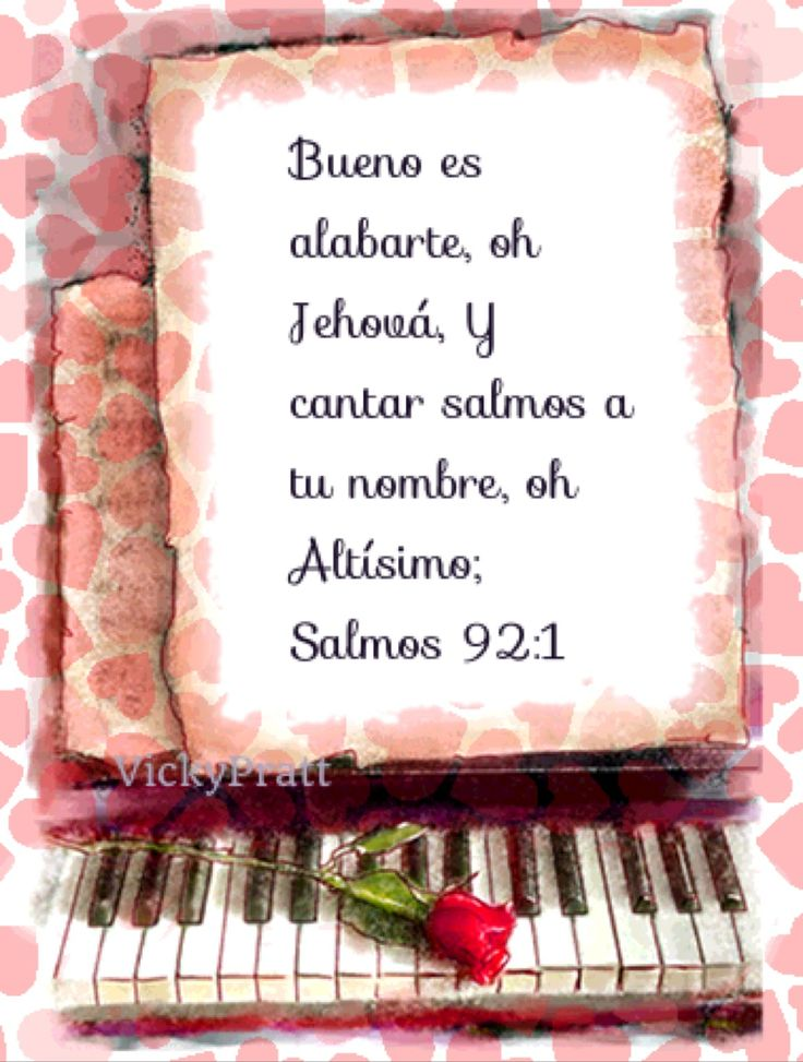 Salmo 92:1-2  Bueno es alabarte, oh Jehová, Y cantar salmos a tu nombre, oh Altísimo;  Anunciar por la mañana tu misericordia, Y tu fidelidad cada noche,