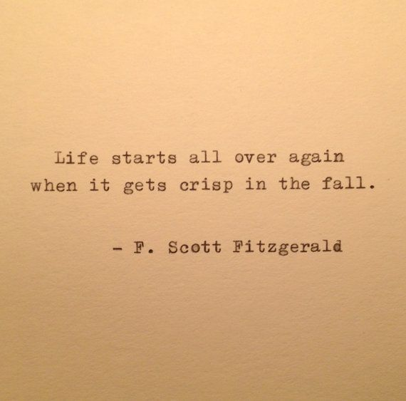 Life starts all over again when it gets crisp in the fall. F. Scott Fitzgerald, The Great Gatsby