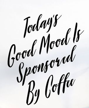 Today's good mood is sponsored by coffee.