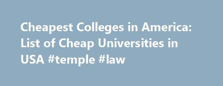 Cheapest Colleges in America: List of Cheap Universities in USA #temple #law http://laws.remmont.com/cheapest-colleges-in-america-list-of-cheap-universities-in-usa-temple-law/  #cheap law schools # The Cheapest Colleges in America List Criteria: Click on any list item to learn more and find the school that's right for you! List of cheap universities in the USA. What are the cheapest colleges in America? This cheap colleges list starts with the least expensive universities on top. These are…
