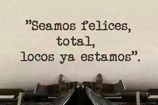 Seamos felices, total, locos ya estamos