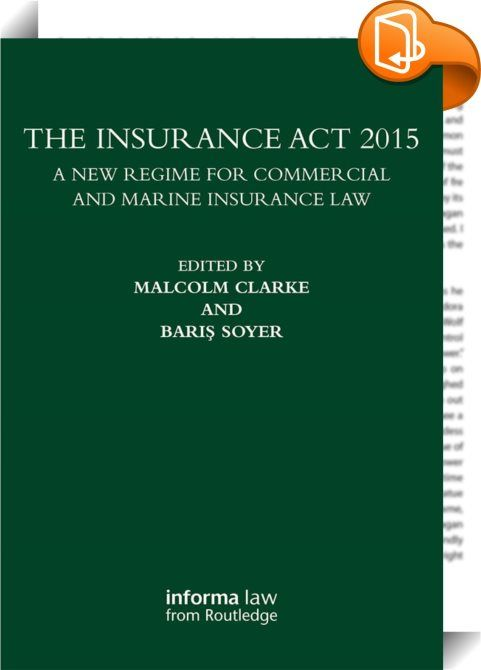 The Insurance Act 2015    ::  <P>The Insurance Act 2015 represents the first major reform of English commercial insurance law for many years. Its impact will be felt not only in England, where it will greatly affect both maritime and commercial insurance practice, but also elsewhere where English law is the law of choice in insurance contracts. </P><I> <P>The Insurance Act 2015: A New Regime for Commercial and Marine Insurance Law </I>analyses in depth the key aspects of the Act and ex...