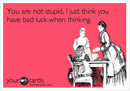 You are not stupid, I just think you have bad luck when thinking. #lol #ecards