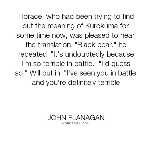 """John Flanagan - """"Horace, who had been trying to find out the meaning of Kurokuma for some time now,..."""". funny, nickname, ranger-s-apprentice"""