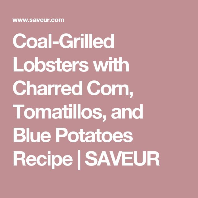 Coal-Grilled Lobsters with Charred Corn, Tomatillos, and Blue Potatoes Recipe | SAVEUR