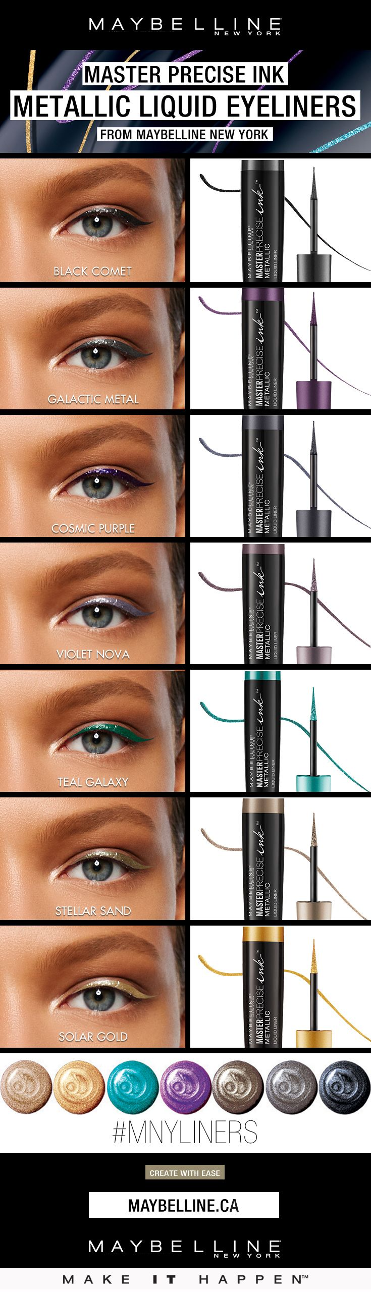 From Solar Gold and Cosmic Purple to Black Comet and Galactic Metal, ink your eyes in high-impact color with up to 24-hour metallic intensity. This metallic liquid eyeliner is smudge-proof and waterproof. Ophthalmologist tested. Dermatologist tested. Fragrance free. Suitable for sensitive eyes and contact lens wearers.