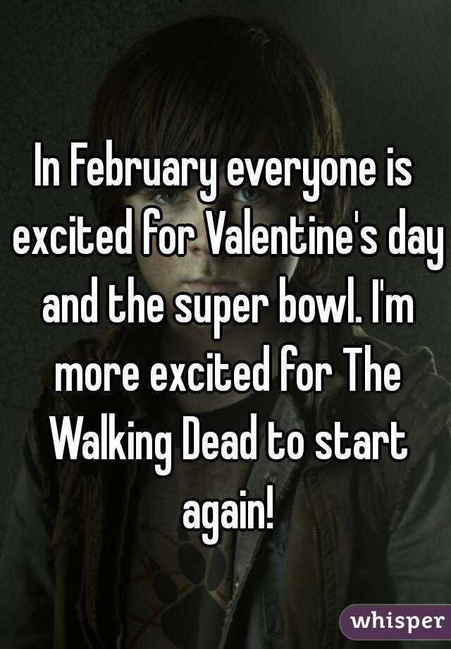 In February everyone is excited for Valentine's day and the super bowl. I'm more excited for The Walking Dead to start again!