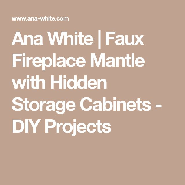 Ana White | Faux Fireplace Mantle with Hidden Storage Cabinets - DIY Projects