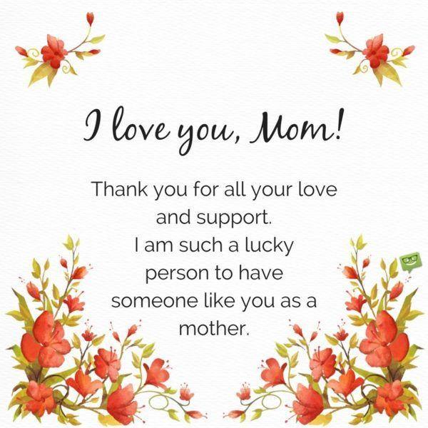 I Love You Mom Thank You For All Your Love And Support I Am Such A Lucky Person To Have So Mom Quotes From Daughter Thank You Mom Quotes Love You