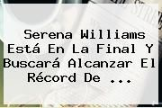 http://tecnoautos.com/wp-content/uploads/imagenes/tendencias/thumbs/serena-williams-esta-en-la-final-y-buscara-alcanzar-el-record-de.jpg Serena Williams. Serena Williams está en la final y buscará alcanzar el récord de ..., Enlaces, Imágenes, Videos y Tweets - http://tecnoautos.com/actualidad/serena-williams-serena-williams-esta-en-la-final-y-buscara-alcanzar-el-record-de/