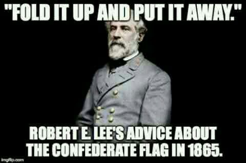Robert E. Lee half the people that wave Confederate flags now days don't even know who he is.