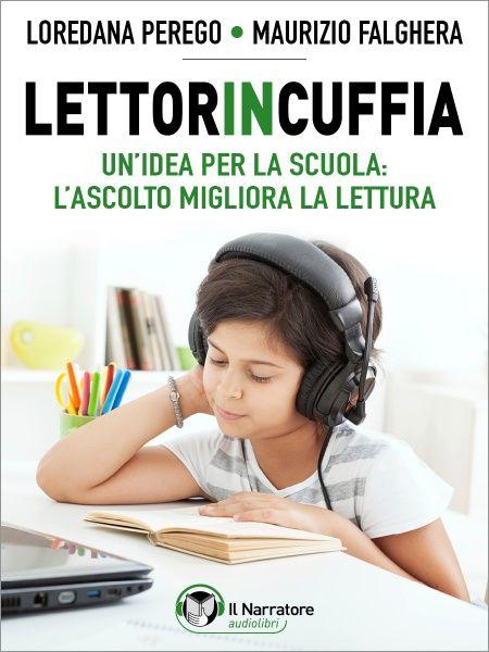 il Narratore Audiolibri-Audiobook-Audio-eBook - Loredana Perego e Maurizio Falghera - Lettorincuffia. Un'idea per la scuola: l'ascolto migliora la lettura (libro)