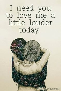 Mental illness quote - I need you to love me a little louder today.                                                                                                                                                                                 More