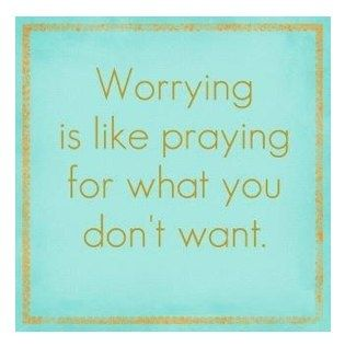 Could this be any truer? Worrying is like praying for what you don't want.