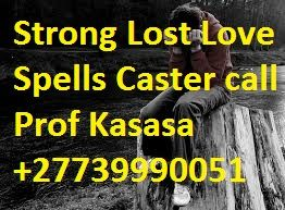Powerful Lost Love Spells Caster +27739990051  Powerful love spells by Psychic Prof Kasasa the love spells and the specialist in money spells, lottery spells and other powerful spells from performed by are known psychic spell casting expert Spell casting for love, lust, money. Experience witch craft spells today!