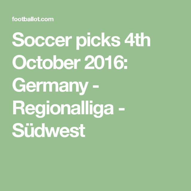 Soccer picks 4th October 2016: Germany - Regionalliga - Südwest