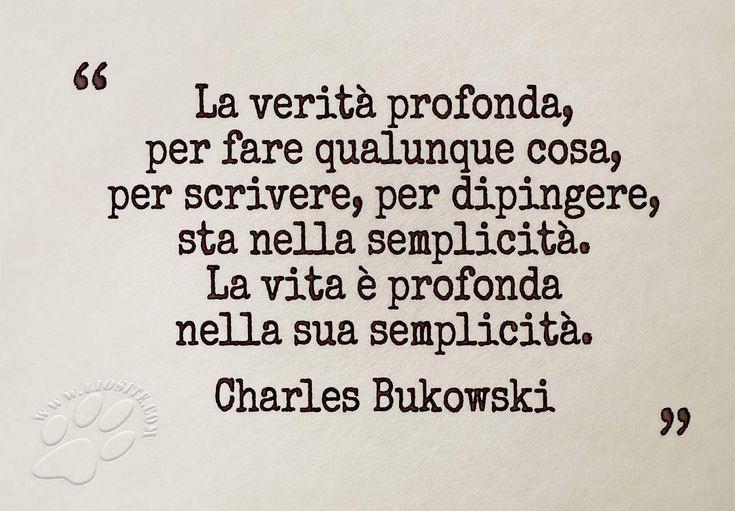 """Proprio dalle persone da cui meno te lo aspetti ricevi delle perle. Bukowski fa parte di questa ristretta cerchia e ne continuo a postare esempi. """"La verità profonda, per fare qualunque cosa, per scrivere, per dipingere, sta nella semplicità. La vita è profonda nella sua semplicità."""" Charles Bukowski #bukowski, #semplicità, #vita, #italiano,"""