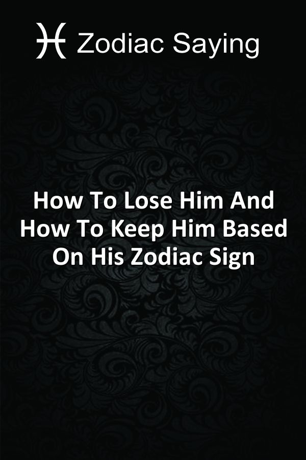How To Lose Him And How To Keep Him Based On His Zodiac Sign
