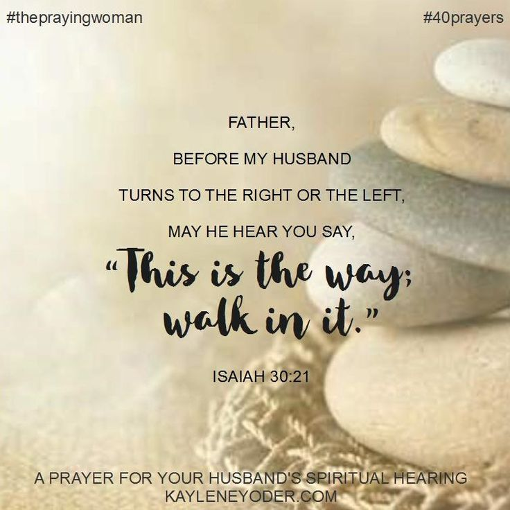 """Father, I pray my husband would seek Your will in all he does. Before he makes any plans of his own, may he hear You say, """"This is the Way; walk in it."""" Amen."""