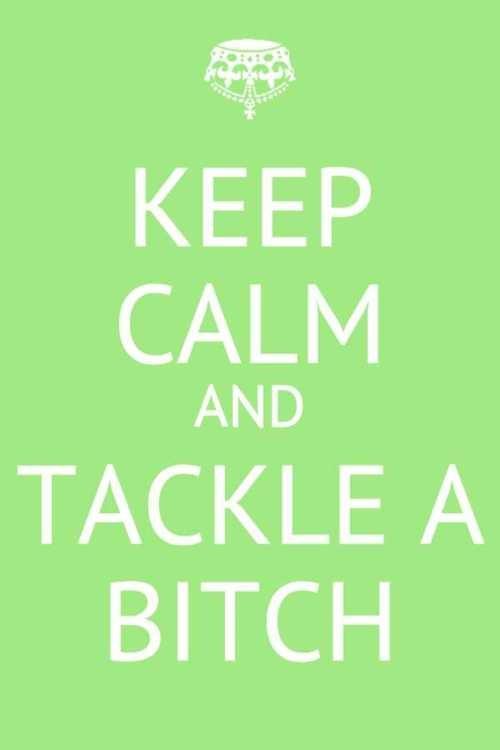 keep calm and tackle a bitch