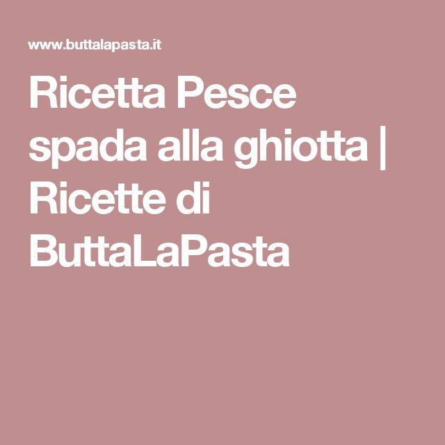Ricetta Pesce spada alla ghiotta | Ricette di ButtaLaPasta