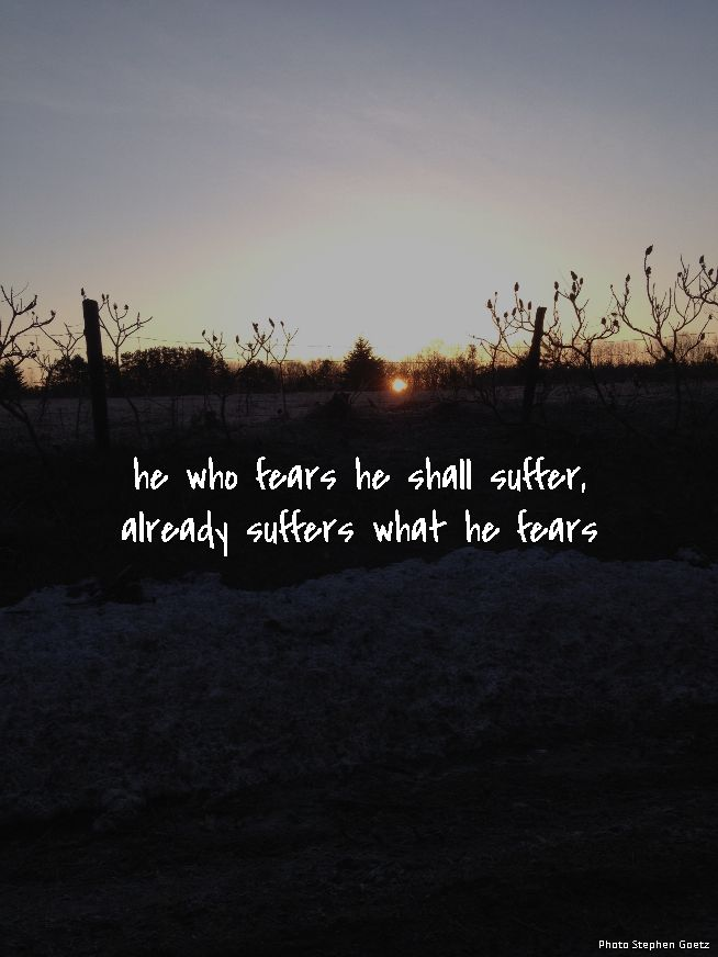 he who fears he shall suffer, already suffers what he fears