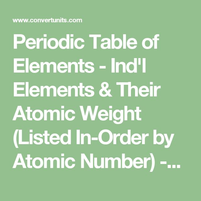 Periodic Table of Elements - Ind'l Elements & Their Atomic Weight (Listed In-Order by Atomic Number)   -- NOTE: Click on each Element for Add'l Details (Hyperlinked)   -- A Good Deal of Add'l Info can be found on this Site (IE - Unit Conversions, Molecular Mass vs. Atomic Mass, Learn the Ind'l Element Structures that make up each Compound, & Much More!!)   -- Link to Pg = http://www.convertunits.com/elements/