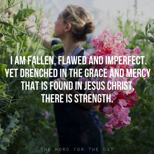 I am fallen,flawed and imperfect.Yet drenched in the Grace and Mercy that is found in Jesus Christ,There is strength.