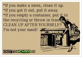 I'm your mother not your maid clean up after yourself !  Some people just can't get this. ...