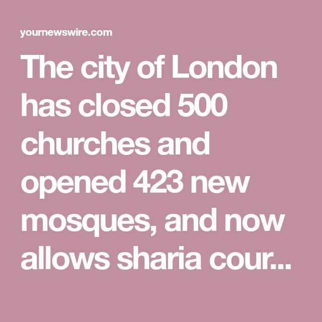The city of London has closed 500 churches and opened 423 new mosques, and now allows sharia courts to operate in the city.